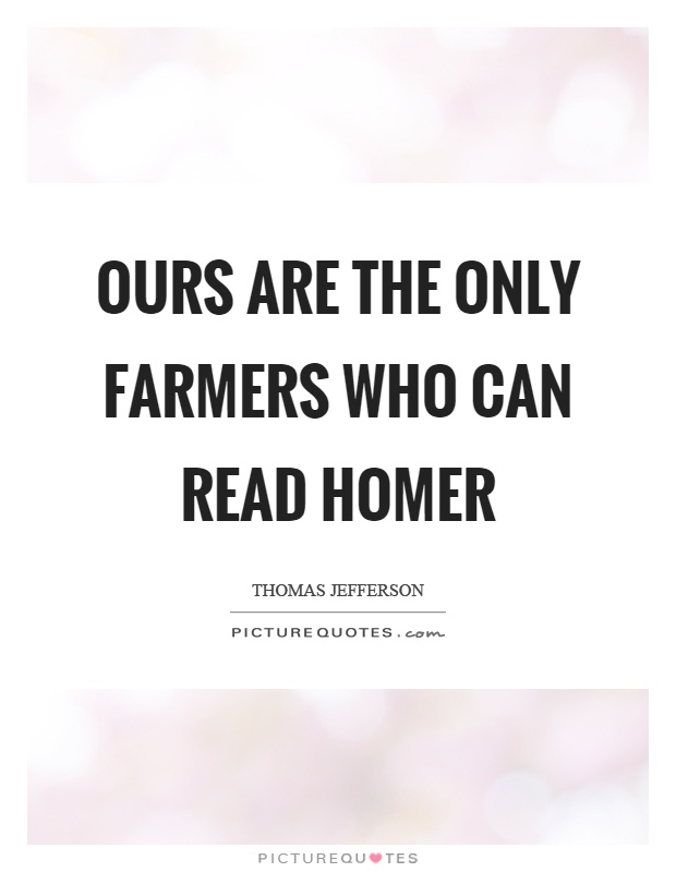 Ours are the only farmers who can read Homer Picture Quote #1