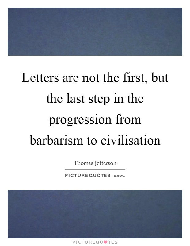 Letters are not the first, but the last step in the progression from barbarism to civilisation Picture Quote #1