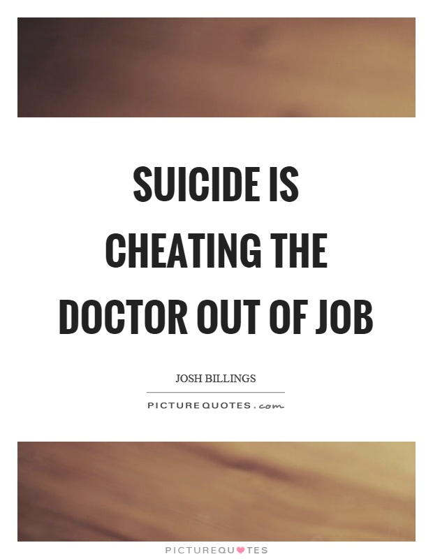 Suicide is cheating the doctor out of job Picture Quote #1