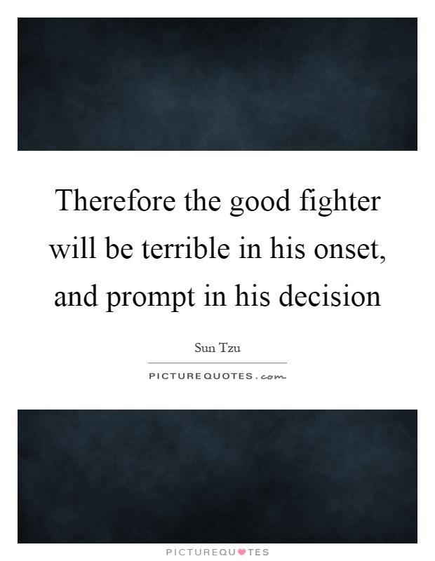 Therefore the good fighter will be terrible in his onset, and prompt in his decision Picture Quote #1