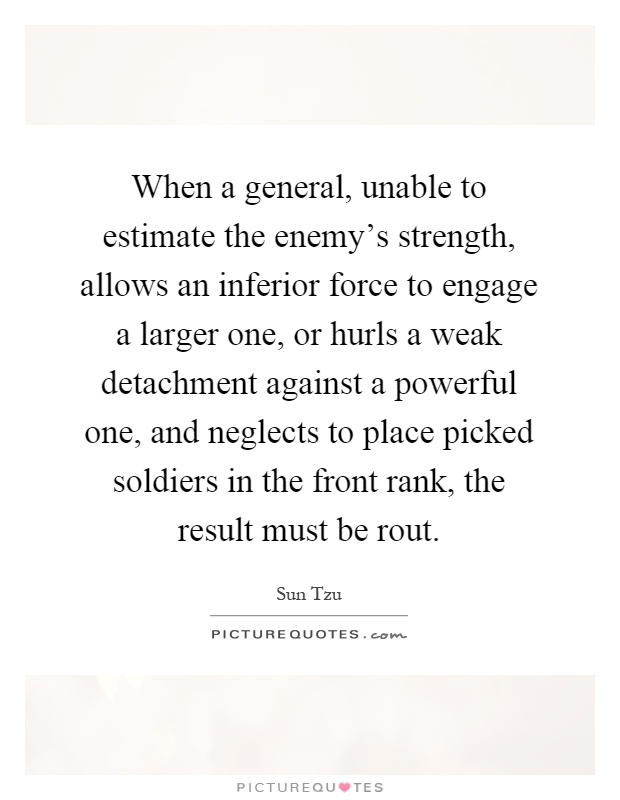 When a general, unable to estimate the enemy's strength, allows an inferior force to engage a larger one, or hurls a weak detachment against a powerful one, and neglects to place picked soldiers in the front rank, the result must be rout Picture Quote #1