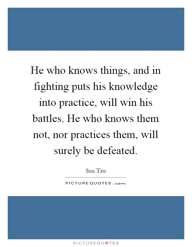 He who knows things, and in fighting puts his knowledge into practice, will win his battles. He who knows them not, nor practices them, will surely be defeated Picture Quote #1