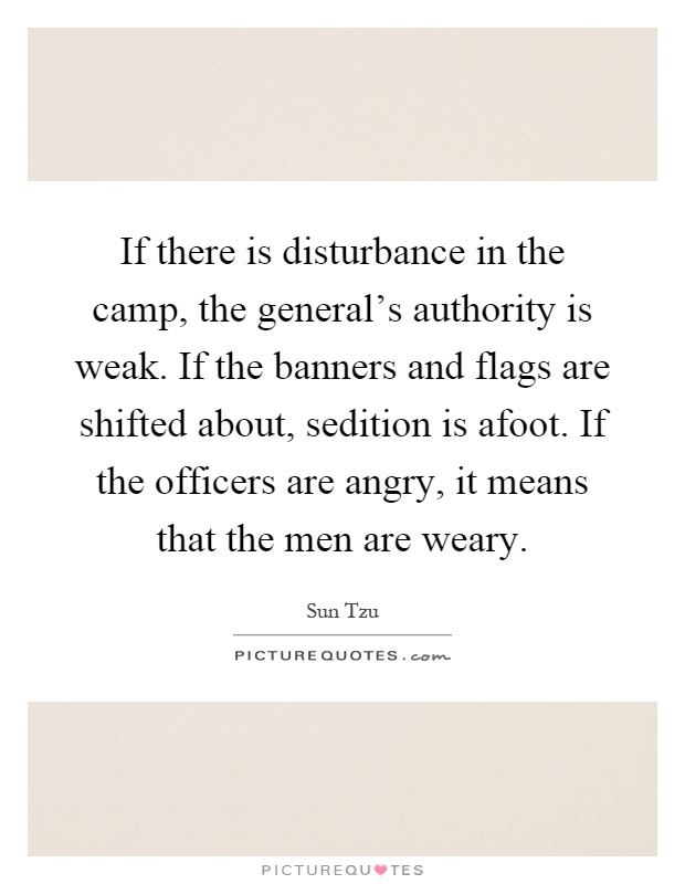 If there is disturbance in the camp, the general's authority is weak. If the banners and flags are shifted about, sedition is afoot. If the officers are angry, it means that the men are weary Picture Quote #1