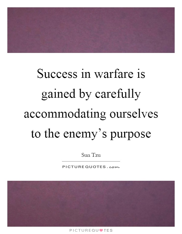 Success in warfare is gained by carefully accommodating ourselves to the enemy's purpose Picture Quote #1
