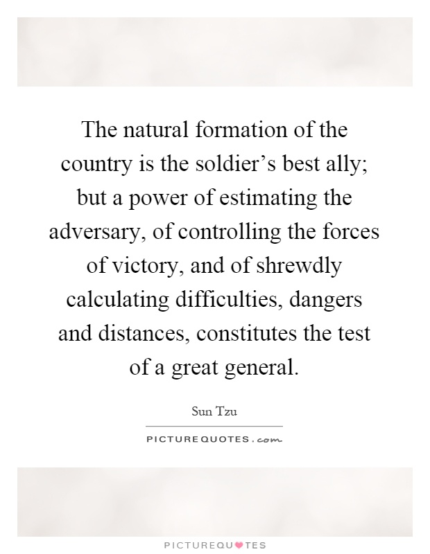 The natural formation of the country is the soldier's best ally; but a power of estimating the adversary, of controlling the forces of victory, and of shrewdly calculating difficulties, dangers and distances, constitutes the test of a great general Picture Quote #1