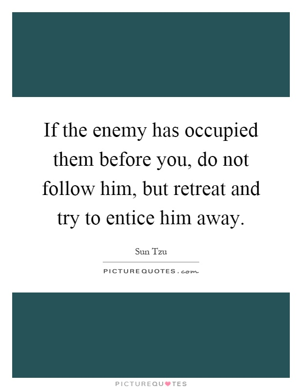 If the enemy has occupied them before you, do not follow him, but retreat and try to entice him away Picture Quote #1