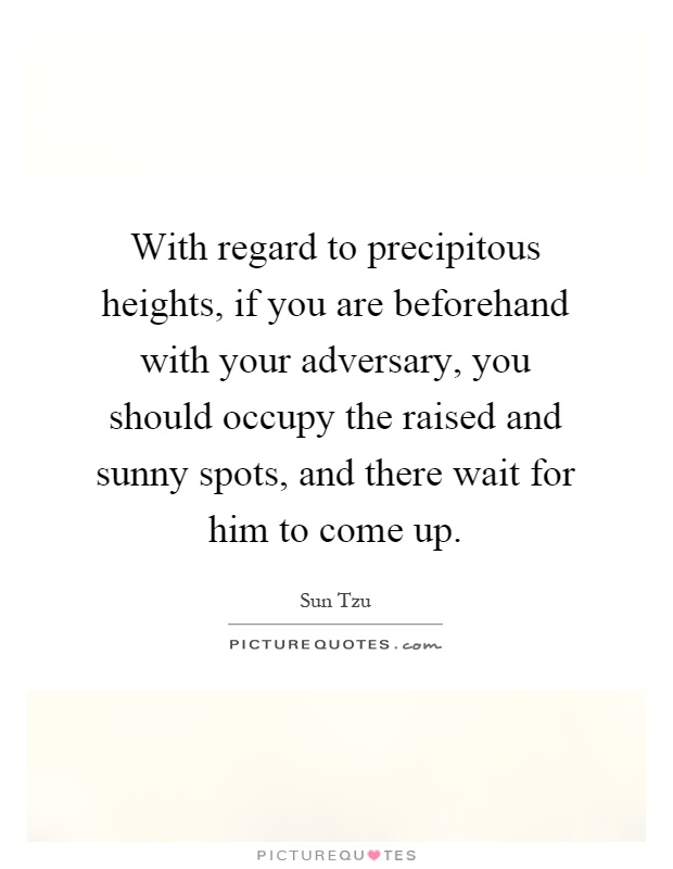 With regard to precipitous heights, if you are beforehand with your adversary, you should occupy the raised and sunny spots, and there wait for him to come up Picture Quote #1