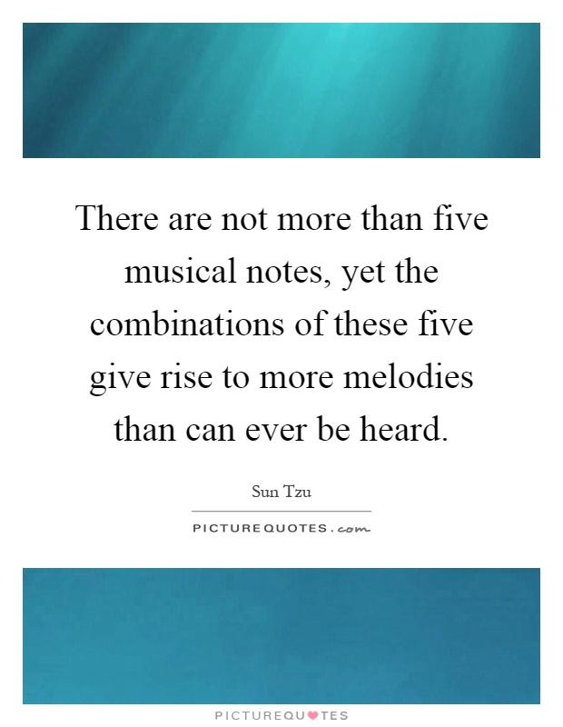 There are not more than five musical notes, yet the combinations of these five give rise to more melodies than can ever be heard Picture Quote #1