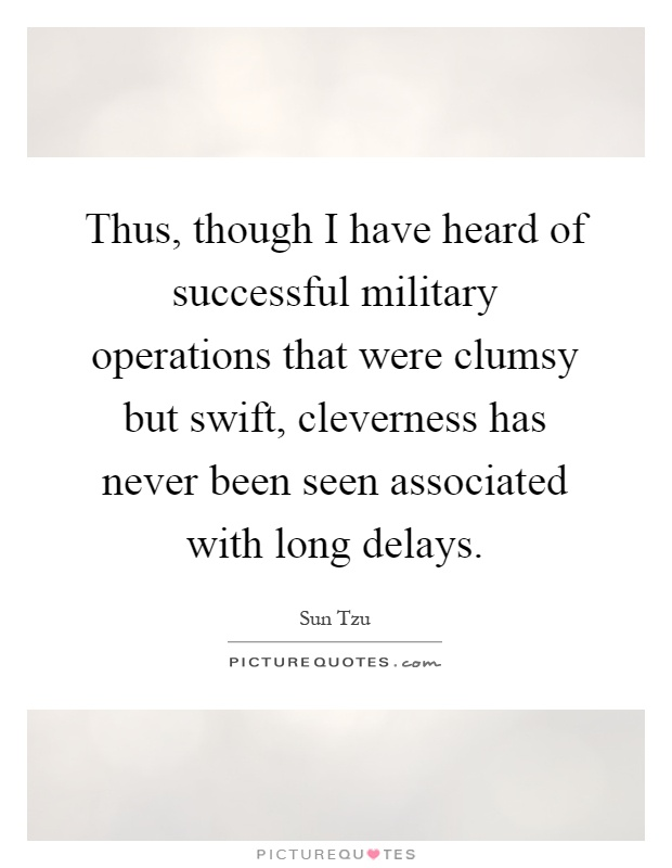 Thus, though I have heard of successful military operations that were clumsy but swift, cleverness has never been seen associated with long delays Picture Quote #1