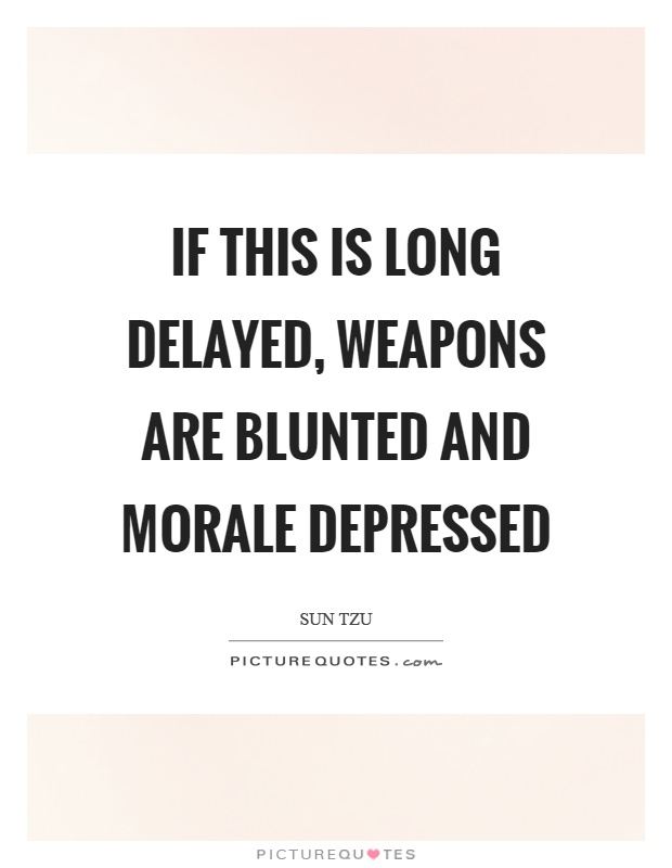 If this is long delayed, weapons are blunted and morale depressed Picture Quote #1