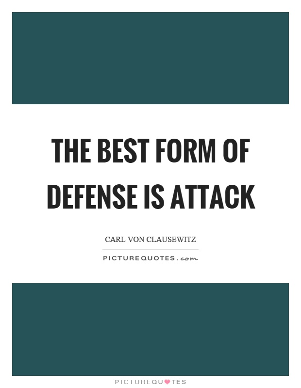 The best form of defense is attack Picture Quote #1