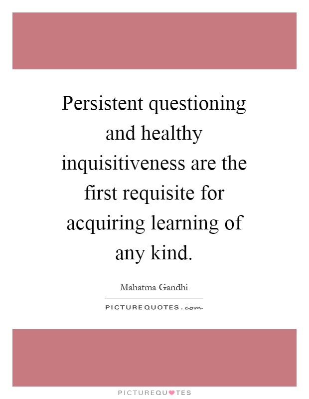 Persistent questioning and healthy inquisitiveness are the first requisite for acquiring learning of any kind Picture Quote #1
