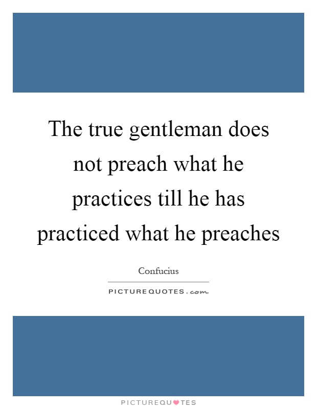 The true gentleman does not preach what he practices till he has practiced what he preaches Picture Quote #1
