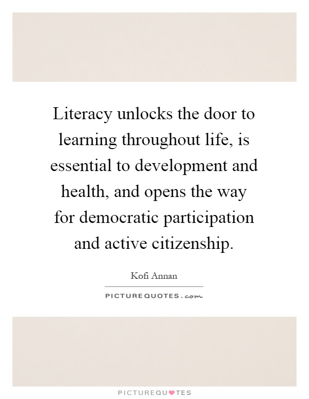 Literacy unlocks the door to learning throughout life, is essential to development and health, and opens the way for democratic participation and active citizenship Picture Quote #1