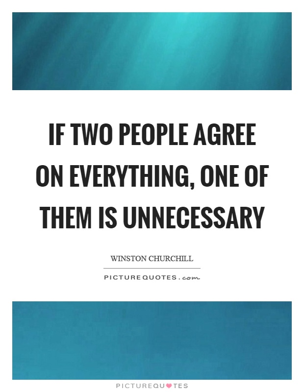 If two people agree on everything, one of them is unnecessary Picture Quote #1