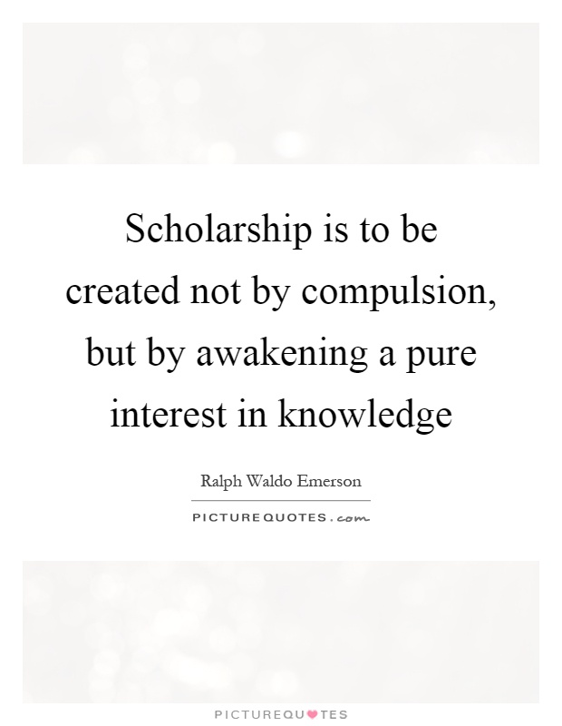 Scholarship is to be created not by compulsion, but by awakening a pure interest in knowledge Picture Quote #1