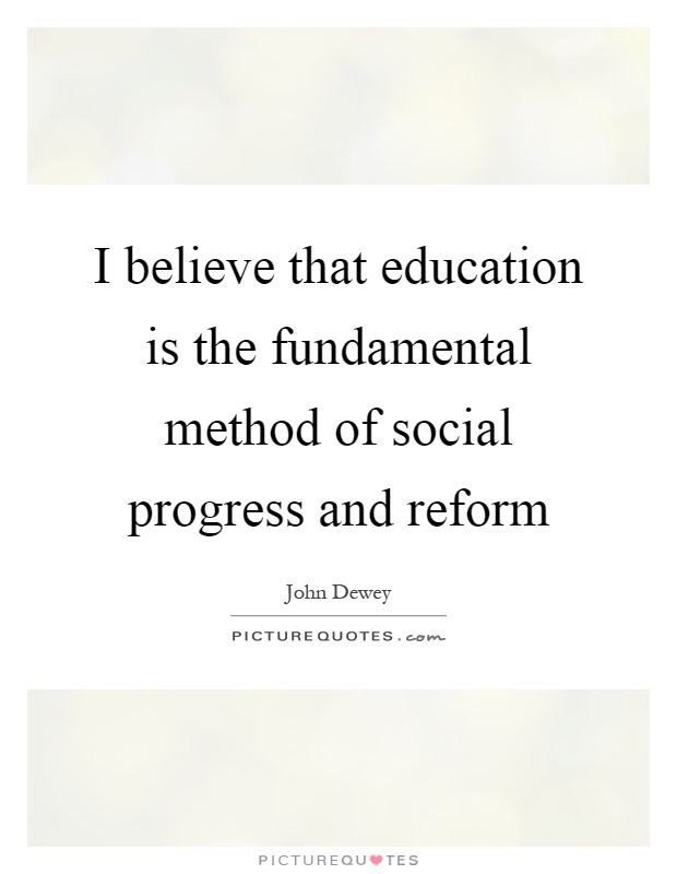 I believe that education is the fundamental method of social progress and reform Picture Quote #1