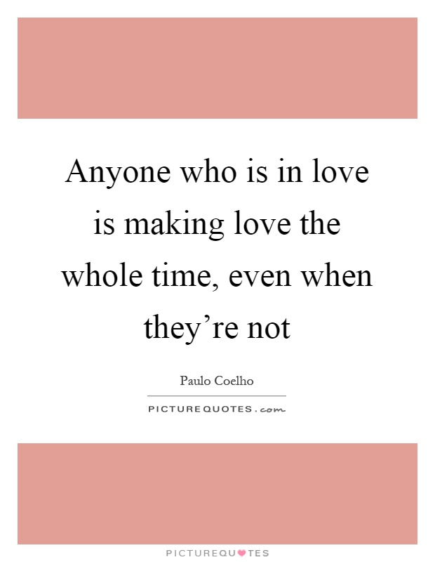 Anyone who is in love is making love the whole time, even when they're not Picture Quote #1