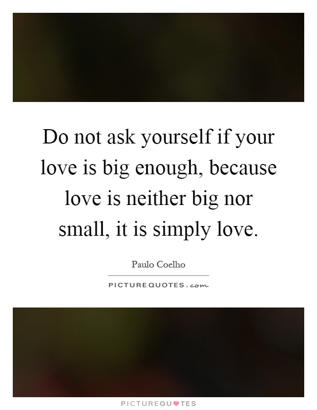 Do not ask yourself if your love is big enough, because love is neither big nor small, it is simply love Picture Quote #1