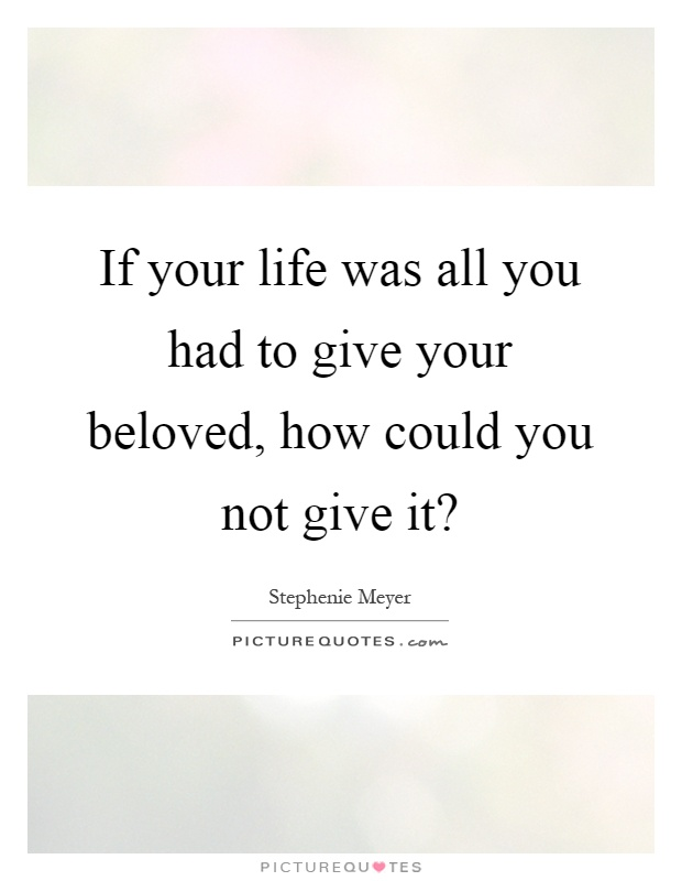 If your life was all you had to give your beloved, how could you not give it? Picture Quote #1