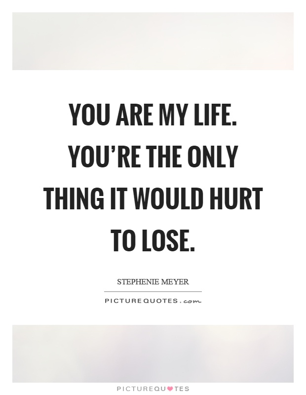 You are my life. You're the only thing it would hurt to lose Picture Quote #1