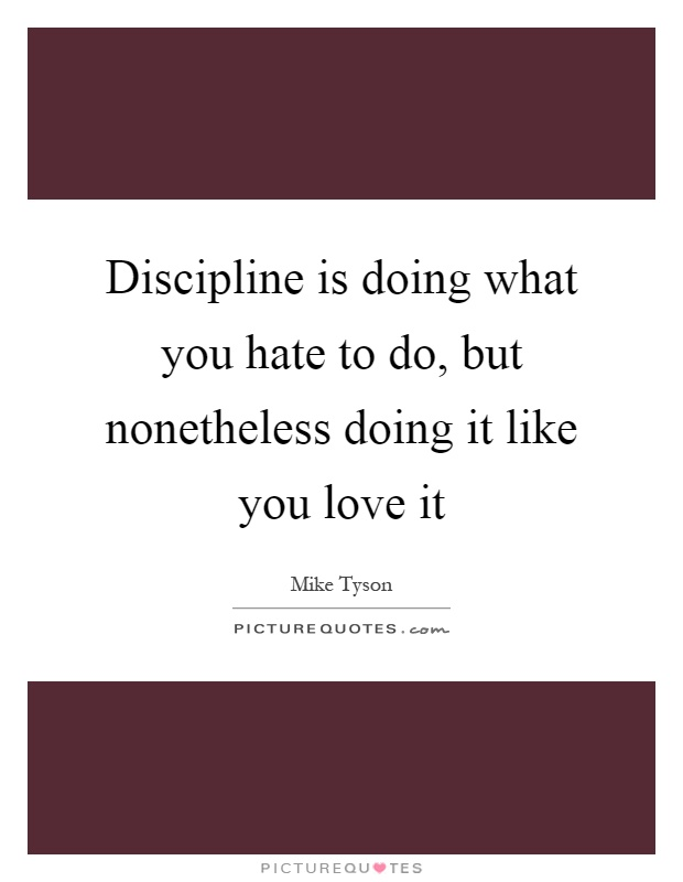 Discipline is doing what you hate to do, but nonetheless doing it like you love it Picture Quote #1