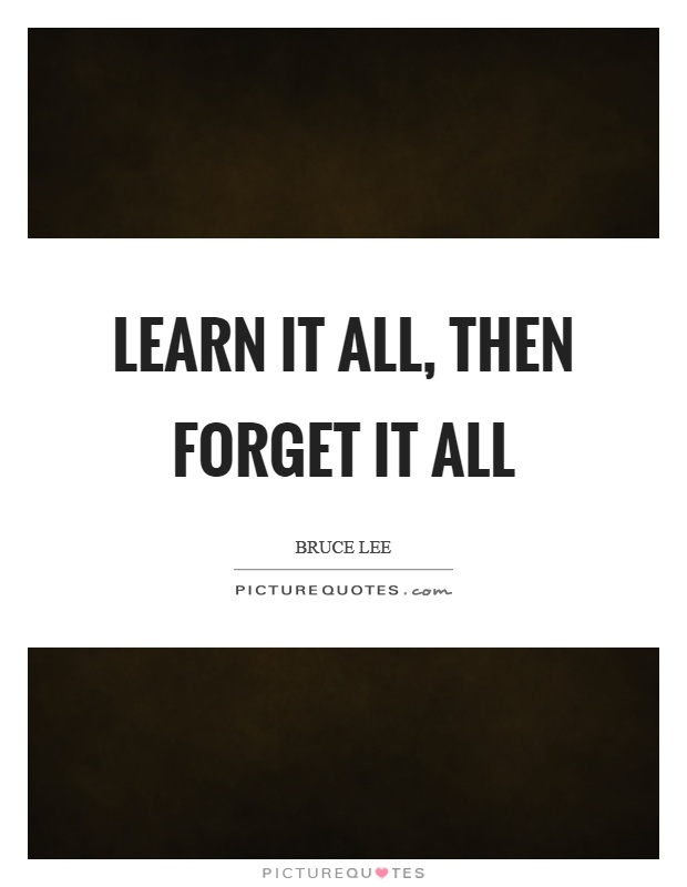 Learn it all, then forget it all Picture Quote #1