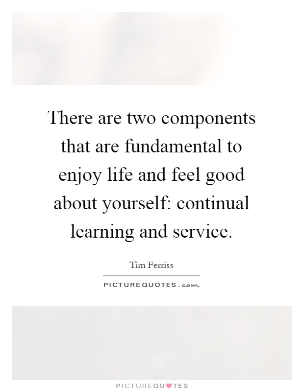 There are two components that are fundamental to enjoy life and feel good about yourself: continual learning and service Picture Quote #1
