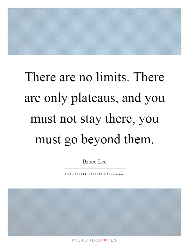 There are no limits. There are only plateaus, and you must not stay there, you must go beyond them Picture Quote #1