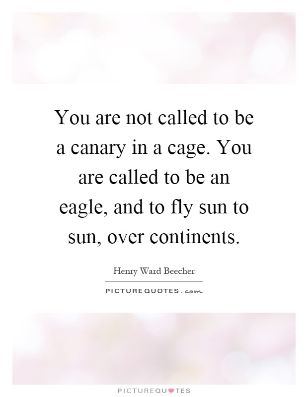 You are not called to be a canary in a cage. You are called to be an eagle, and to fly sun to sun, over continents Picture Quote #1