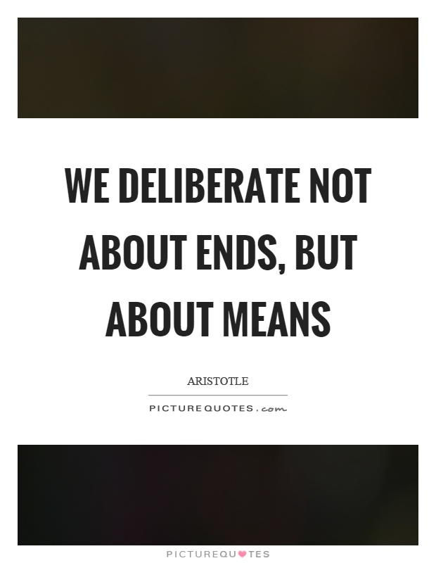 We deliberate not about ends, but about means Picture Quote #1