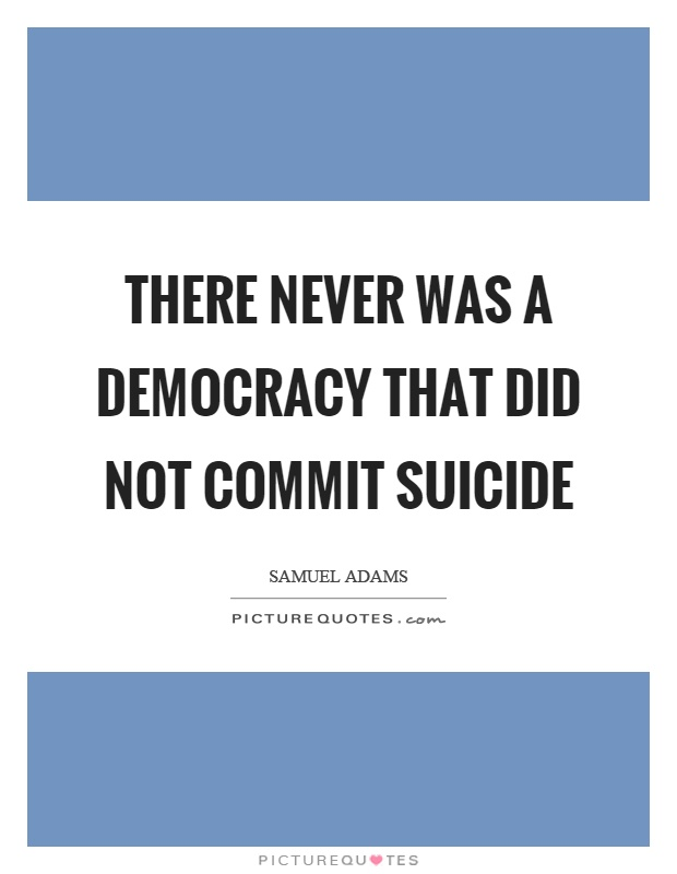 There never was a democracy that did not commit suicide Picture Quote #1
