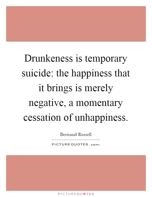 Drunkeness is temporary suicide: the happiness that it brings is merely negative, a momentary cessation of unhappiness Picture Quote #1