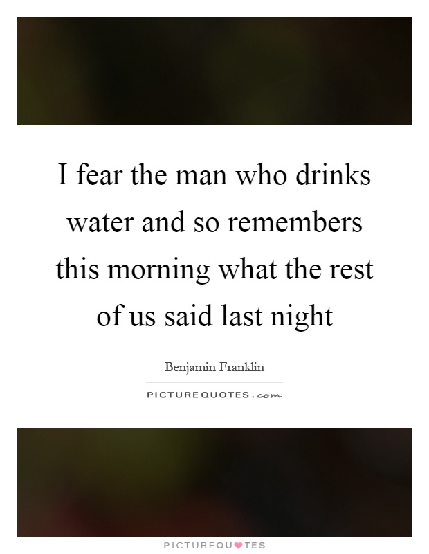 I fear the man who drinks water and so remembers this morning what the rest of us said last night Picture Quote #1