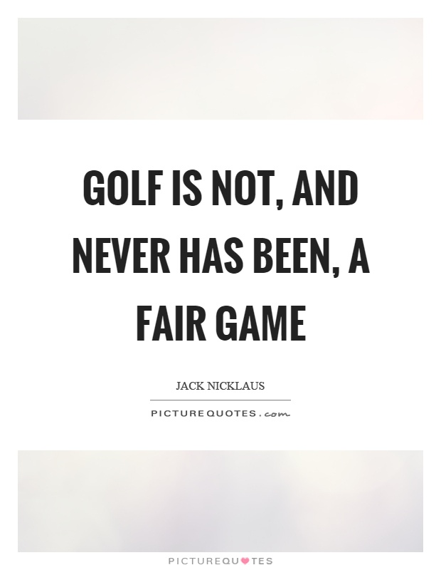 Golf is not, and never has been, a fair game Picture Quote #1