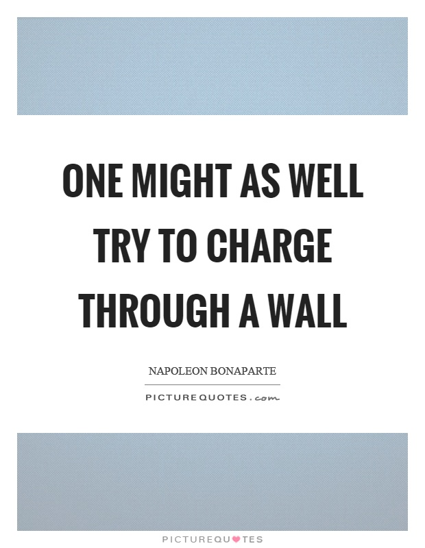 One might as well try to charge through a wall Picture Quote #1