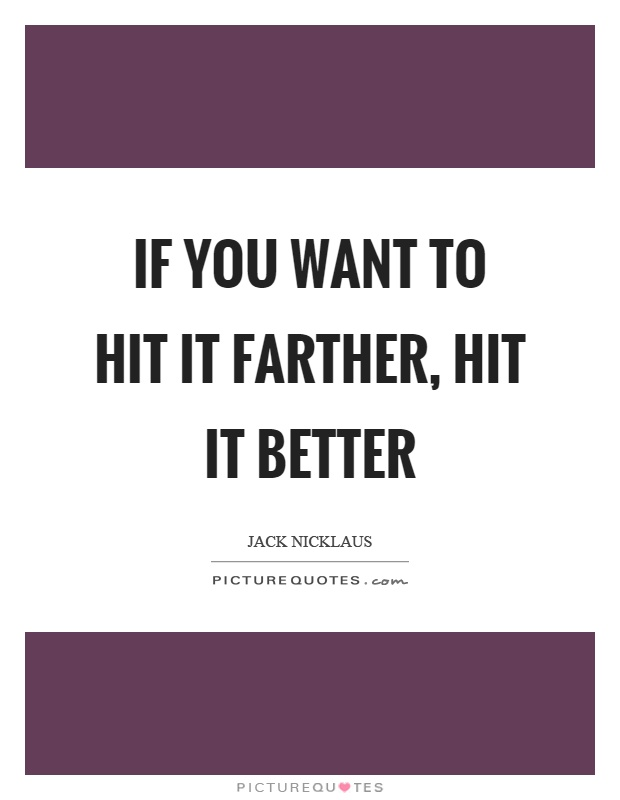 If you want to hit it farther, hit it better Picture Quote #1