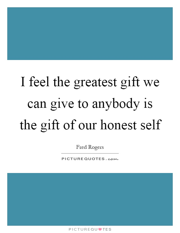 I feel the greatest gift we can give to anybody is the gift of our honest self Picture Quote #1