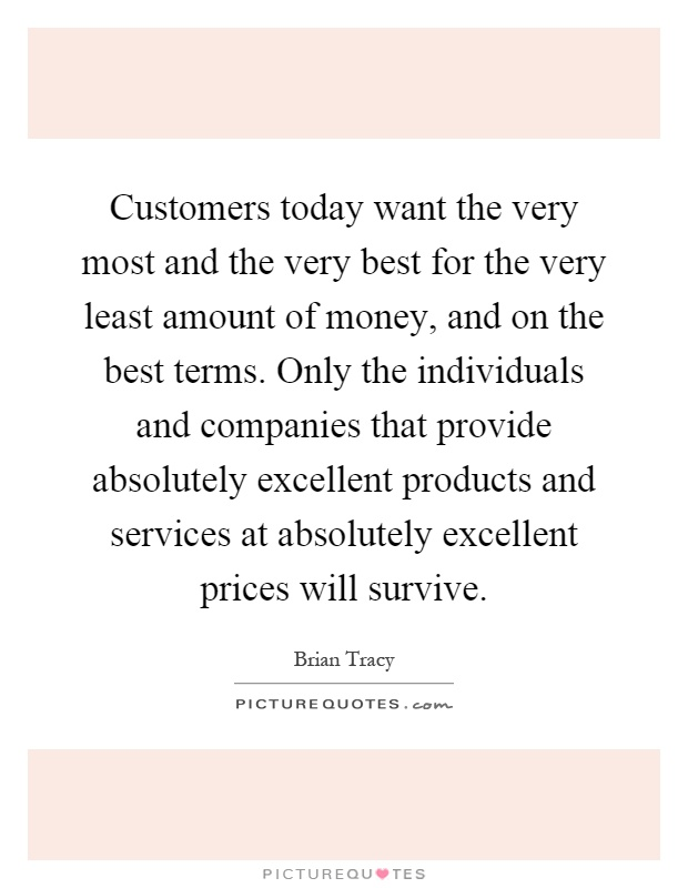 Customers today want the very most and the very best for the very least amount of money, and on the best terms. Only the individuals and companies that provide absolutely excellent products and services at absolutely excellent prices will survive Picture Quote #1