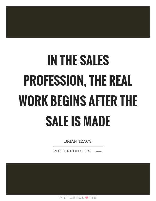 Sales Quotes In The Sales Profession The Real Work Begins After The Sale Is .