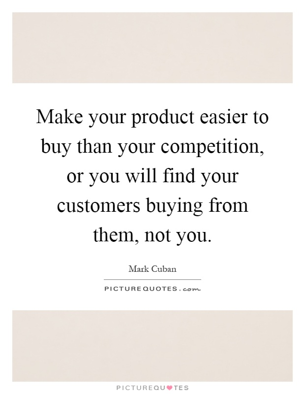 Make your product easier to buy than your competition, or you will find your customers buying from them, not you Picture Quote #1