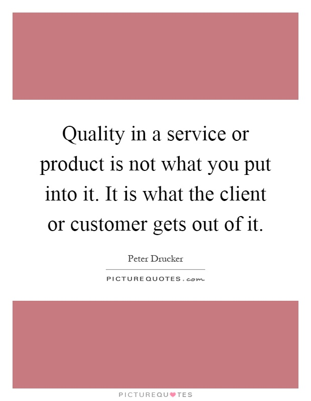 Quality in a service or product is not what you put into it. It is what the client or customer gets out of it Picture Quote #1