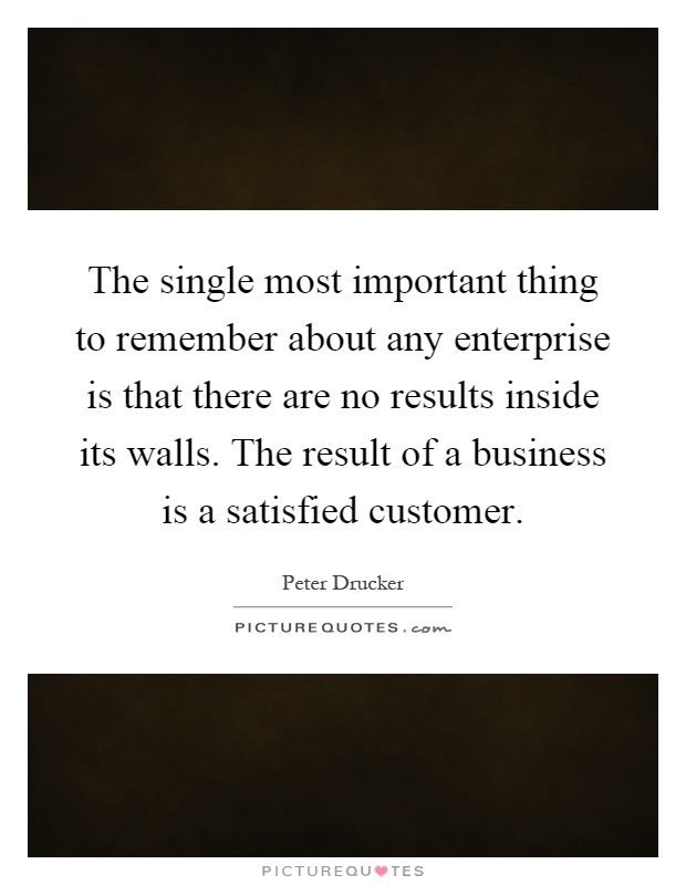 The single most important thing to remember about any enterprise is that there are no results inside its walls. The result of a business is a satisfied customer Picture Quote #1