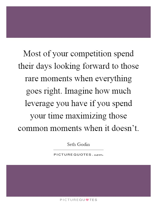 Most of your competition spend their days looking forward to those rare moments when everything goes right. Imagine how much leverage you have if you spend your time maximizing those common moments when it doesn't Picture Quote #1