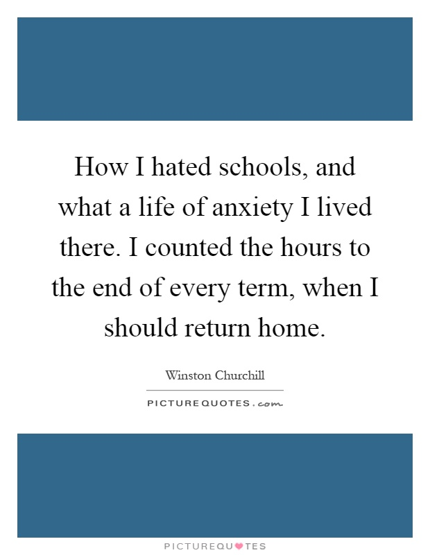How I hated schools, and what a life of anxiety I lived there. I counted the hours to the end of every term, when I should return home Picture Quote #1