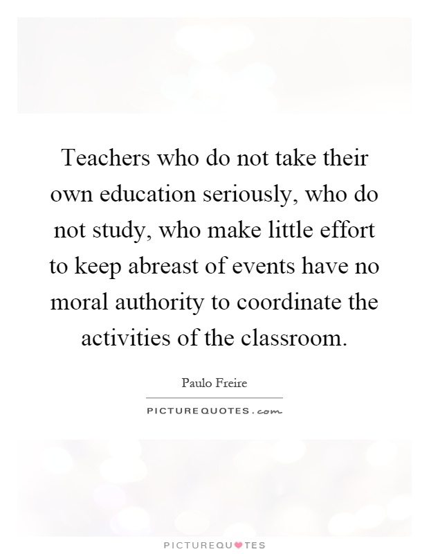Teachers who do not take their own education seriously, who do not study, who make little effort to keep abreast of events have no moral authority to coordinate the activities of the classroom Picture Quote #1