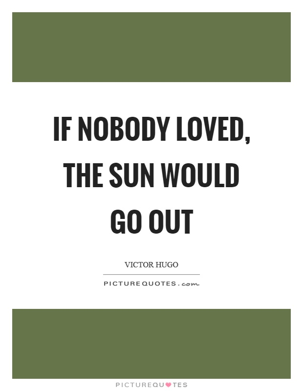 If nobody loved, the sun would go out Picture Quote #1