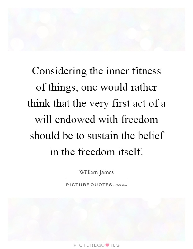 Considering the inner fitness of things, one would rather think that the very first act of a will endowed with freedom should be to sustain the belief in the freedom itself Picture Quote #1