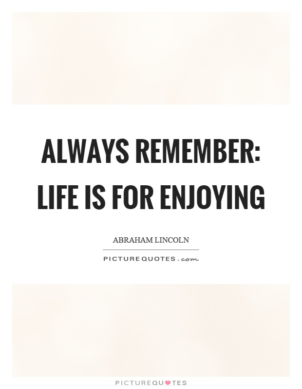 Always remember: Life is for enjoying Picture Quote #1