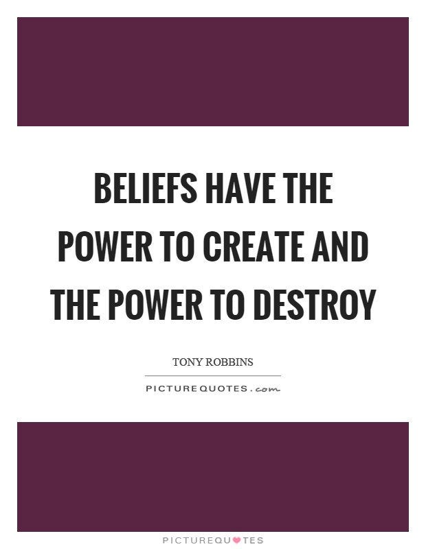 Beliefs have the power to create and the power to destroy Picture Quote #1